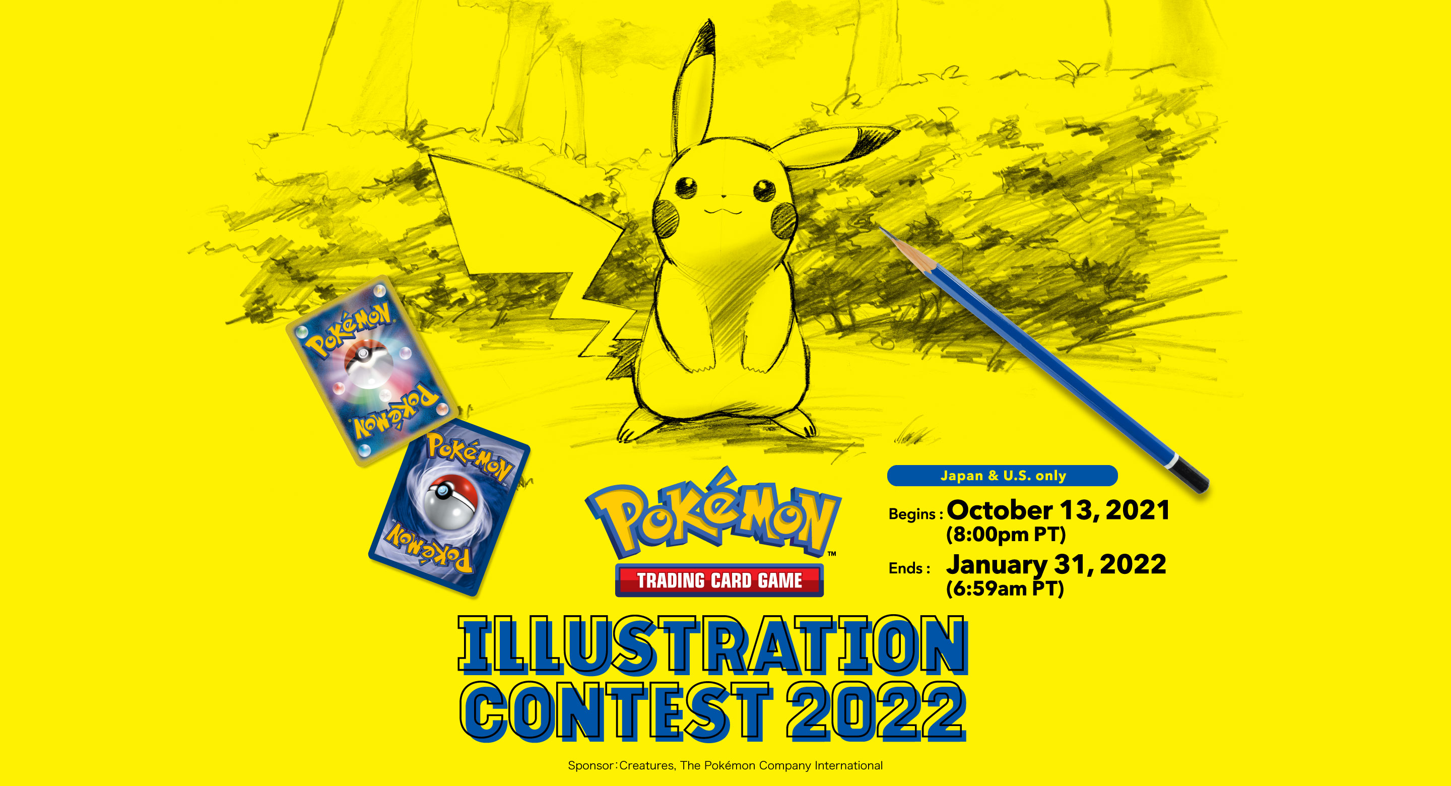 Pokémon Trading Card Game ILLUSTRATION CONTEST 2022  Japan and U.S. only October 13, 2021 (8:00PM Pacific Time) - January 31, 2022 (6:59AM Pacific Time) Sponsor: Creatures, The Pokémon Company International